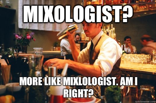 Mixologist? More like mixLOLogist. Am I right?
