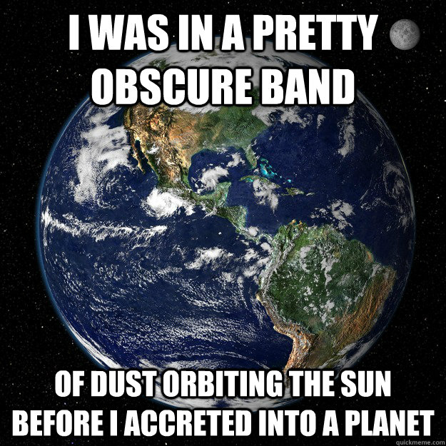 I was in a pretty obscure band Of dust orbiting the sun before I accreted into a planet