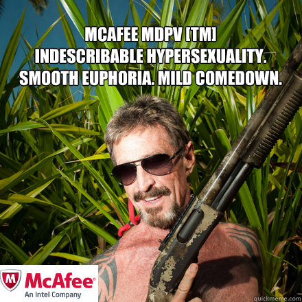 Mcafee MDPV [TM] indescribable hypersexuality. smooth euphoria. mild comedown.