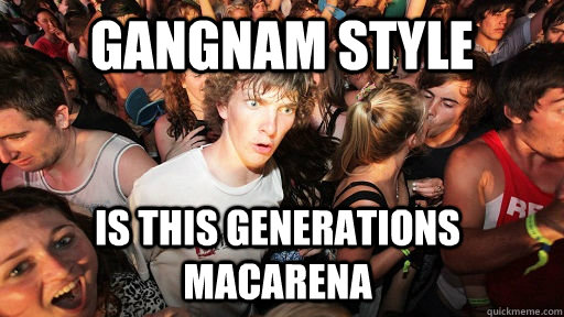 Gangnam style is this generations macarena - Gangnam style is this generations macarena  Sudden Clarity Clarence