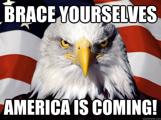 Brace yourselves america is coming! - Brace yourselves america is coming!  Misc