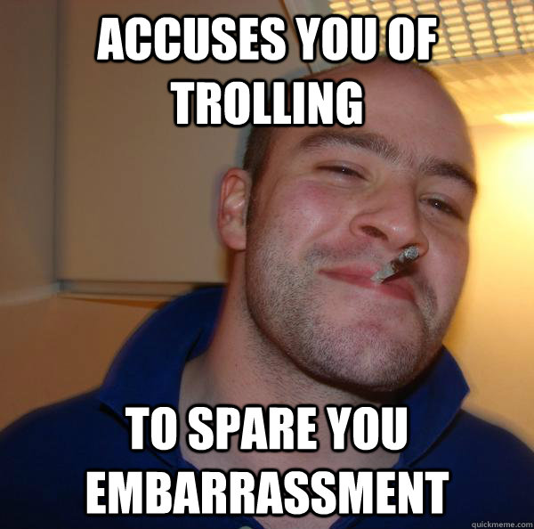 accuses you of trolling to spare you embarrassment  - accuses you of trolling to spare you embarrassment   Misc
