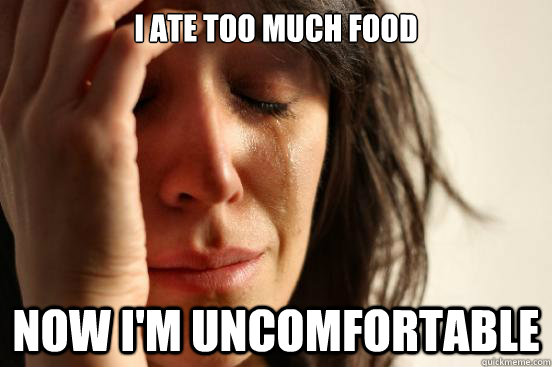 I ate too much food Now I'm uncomfortable - I ate too much food Now I'm uncomfortable  First World Problems