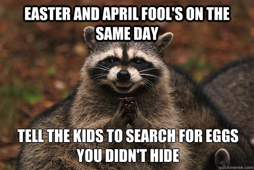 Easter and April fool's on the same day Tell the kids to search for eggs you didn't hide - Easter and April fool's on the same day Tell the kids to search for eggs you didn't hide  Insidious Racoon 2
