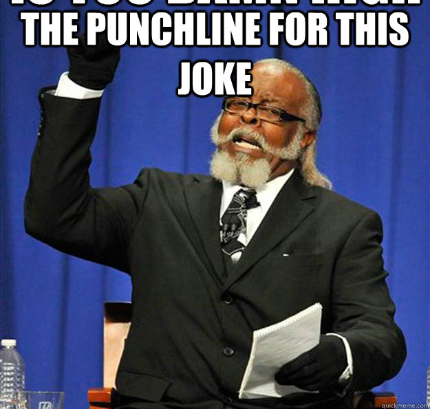 is too damn high The punchline for this joke - is too damn high The punchline for this joke  Jimmy McMillan
