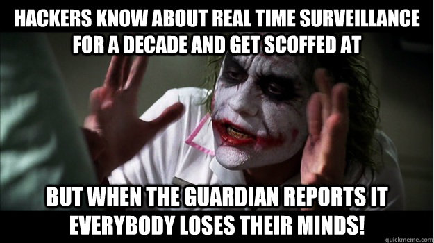 Hackers know about real time surveillance for a decade and get scoffed at But when The Guardian reports it EVERYBODY LOSES THeir minds! - Hackers know about real time surveillance for a decade and get scoffed at But when The Guardian reports it EVERYBODY LOSES THeir minds!  Misc