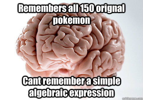 Remembers all 150 orignal pokemon Cant remember a simple algebraic expression  - Remembers all 150 orignal pokemon Cant remember a simple algebraic expression   Scumbag Brain