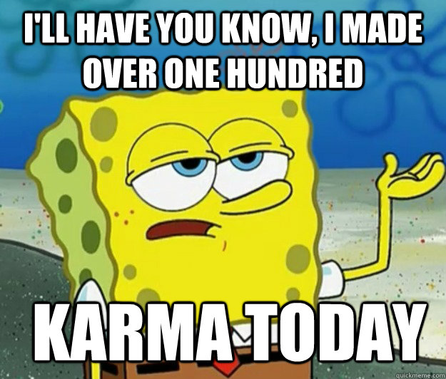 I'll have you know, I Made Over one hundred  Karma Today - I'll have you know, I Made Over one hundred  Karma Today  Tough Spongebob