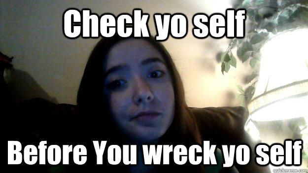 Check yo self Before You wreck yo self