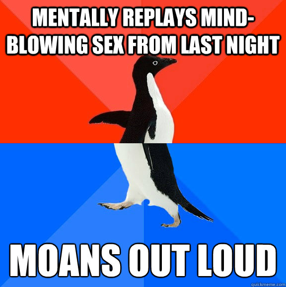 Mentally replays mind-blowing sex from last night Moans out loud - Mentally replays mind-blowing sex from last night Moans out loud  Socially Awesome Awkward Penguin