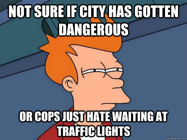 Not sure if city has gotten dangerous Or cops just hate waiting at traffic lights - Not sure if city has gotten dangerous Or cops just hate waiting at traffic lights  Futurama Fry