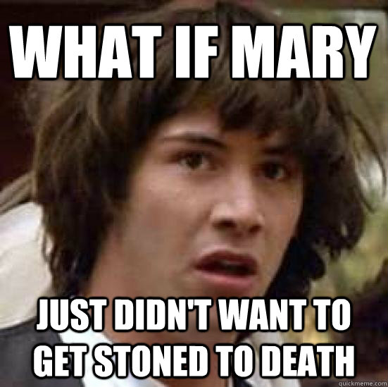What if Mary just didn't want to get stoned to death - What if Mary just didn't want to get stoned to death  conspiracy keanu
