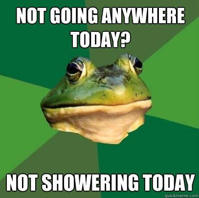 Not going anywhere today? Not showering today - Not going anywhere today? Not showering today  Foul Bachelor Frog