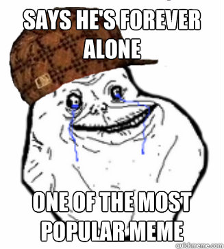 says he's forever alone One of the most popular meme