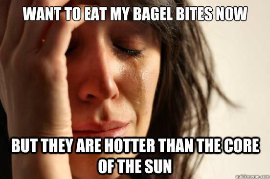 want to eat my bagel bites now but they are hotter than the core of the sun - want to eat my bagel bites now but they are hotter than the core of the sun  First World Problems