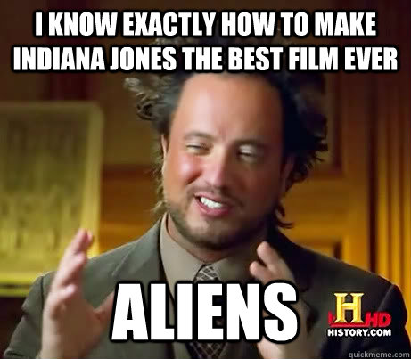 I know exactly how to make Indiana Jones the best film ever Aliens  - I know exactly how to make Indiana Jones the best film ever Aliens   History Channel Guy