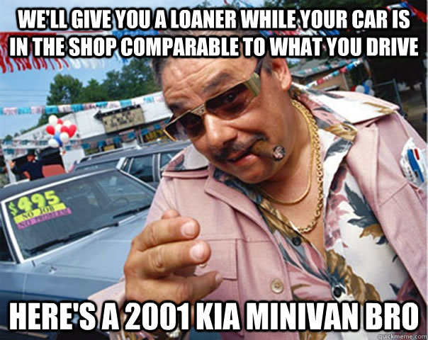 We'll give you a loaner while your car is in the shop comparable to what you drive here's a 2001 kia minivan bro