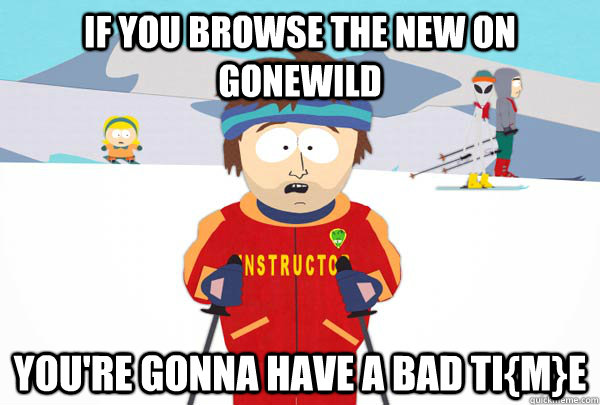 if you browse the new on gonewild  You're gonna have a bad ti{m}e - if you browse the new on gonewild  You're gonna have a bad ti{m}e  Super Cool Ski Instructor