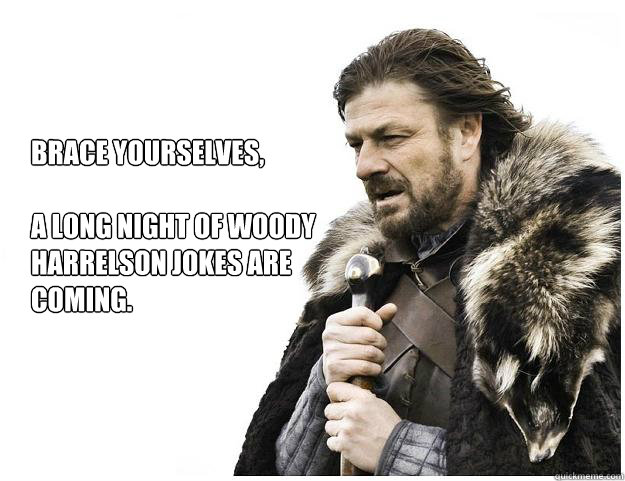 Brace yourselves,  A long night of Woody Harrelson jokes are coming.  Imminent Ned