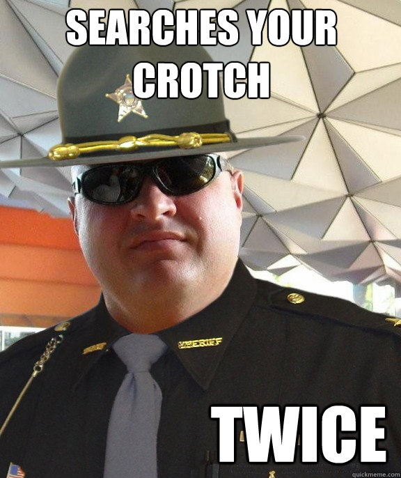 searches your crotch twice  Scumbag sheriff