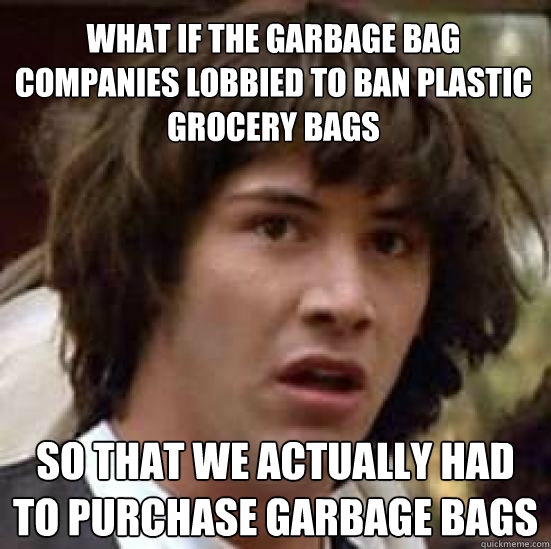 What if the garbage bag companies lobbied to ban plastic grocery bags so that we actually had to purchase garbage bags - What if the garbage bag companies lobbied to ban plastic grocery bags so that we actually had to purchase garbage bags  conspiracy keanu