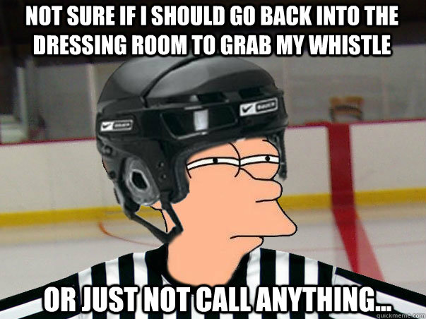 Not sure if I should go back into the dressing room to grab my whistle or just not call anything...