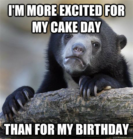 I'm more excited for my cake day than for my birthday - I'm more excited for my cake day than for my birthday  Confession Bear
