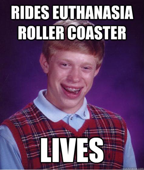 Rides Euthanasia Roller Coaster Lives - Rides Euthanasia Roller Coaster Lives  Bad Luck Brian
