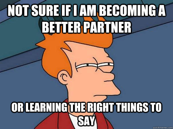 Not sure if I am becoming a better partner or learning the right things to say - Not sure if I am becoming a better partner or learning the right things to say  Futurama Fry