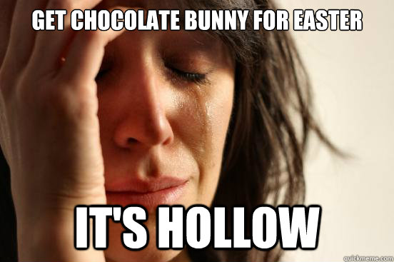 Get chocolate bunny for easter it's hollow - Get chocolate bunny for easter it's hollow  First World Problems