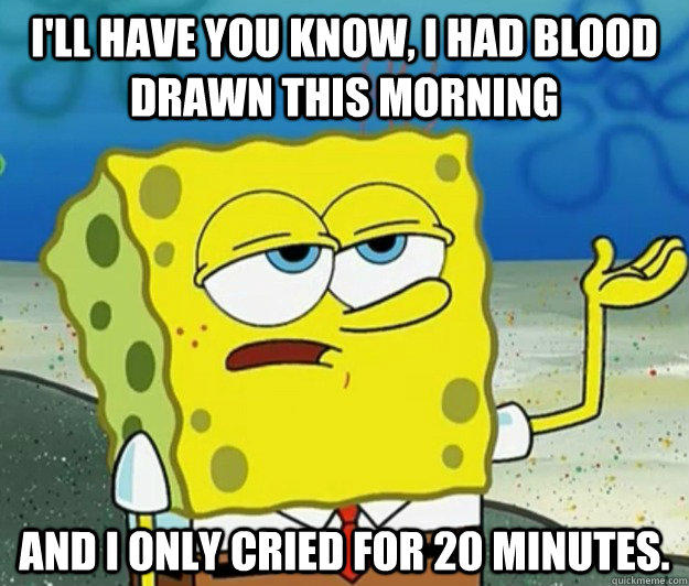 I'll have you know, I had blood drawn this morning and I only cried for 20 minutes. - I'll have you know, I had blood drawn this morning and I only cried for 20 minutes.  Tough Spongebob