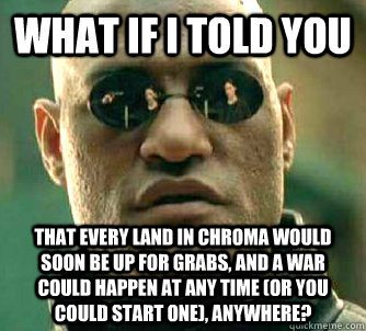 What if I told you That every land in chroma would soon be up for grabs, and a war could happen at any time (or you could start one), anywhere? - What if I told you That every land in chroma would soon be up for grabs, and a war could happen at any time (or you could start one), anywhere?  What if I told you