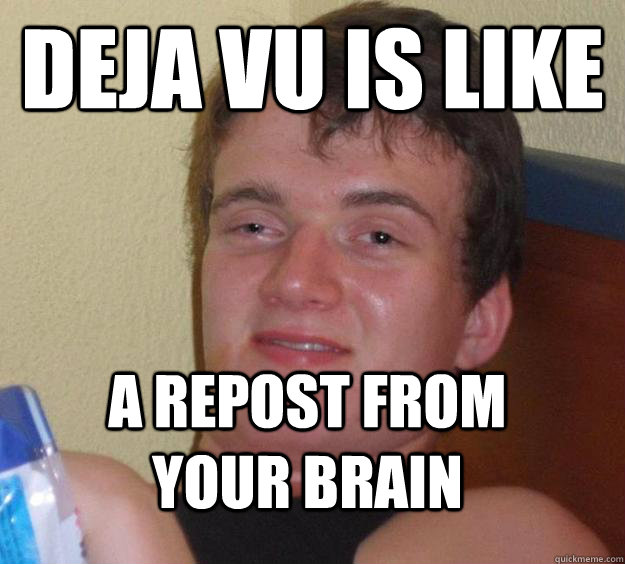 Deja VU is like a repost from your brain - Deja VU is like a repost from your brain  10 Guy