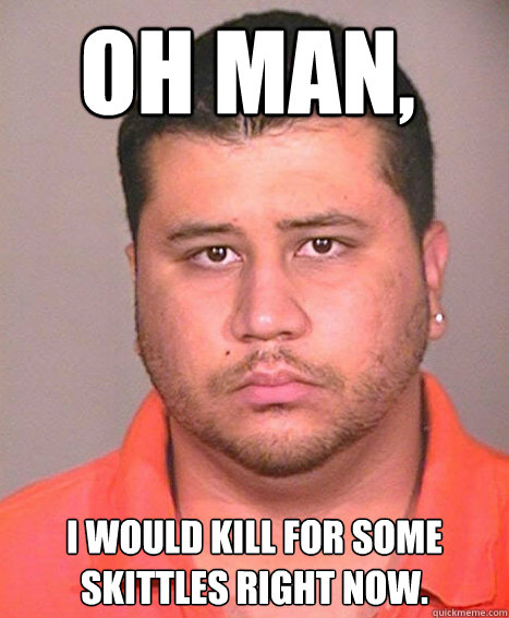 Oh man, I would kill for some skittles right now.  ASSHOLE George Zimmerman