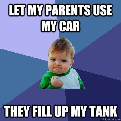 Let my parents use my car They fill up my tank - Let my parents use my car They fill up my tank  Success Kid