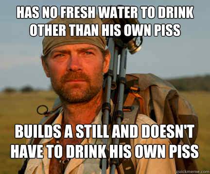 Has no fresh water to drink other than his own piss Builds a still and doesn't have to drink his own piss