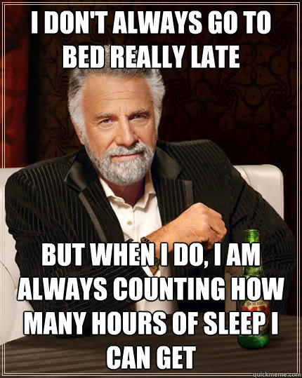 I don't always go to bed really late But when I do, I am always counting how many hours of sleep I can get - I don't always go to bed really late But when I do, I am always counting how many hours of sleep I can get  The Most Interesting Man In The World