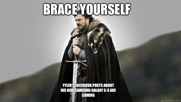 Brace yourself Tyler's Facebook posts about his new Samsung Galaxy S-3 are coming  - Brace yourself Tyler's Facebook posts about his new Samsung Galaxy S-3 are coming   Ned stark winter is coming
