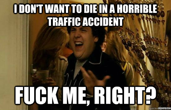 I don't want to die in a horrible traffic accident Fuck me, right? - I don't want to die in a horrible traffic accident Fuck me, right?  Misc