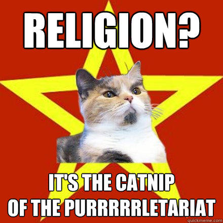 religion? it's the catnip of the purrrrrletariat  Lenin Cat