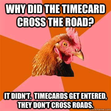 Why did the timecard cross the road? It didn't.  Timecards get entered, they don't cross roads.    Anti-Joke Chicken