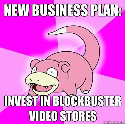 new business plan:  invest in blockbuster video stores - new business plan:  invest in blockbuster video stores  Slowpoke