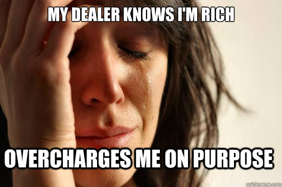 My dealer knows I'm rich Overcharges me on purpose - My dealer knows I'm rich Overcharges me on purpose  First World Problems