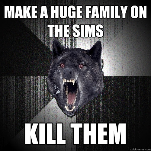 Make a huge family on the sims kill them  Insanity Wolf bangs Courage Wolf