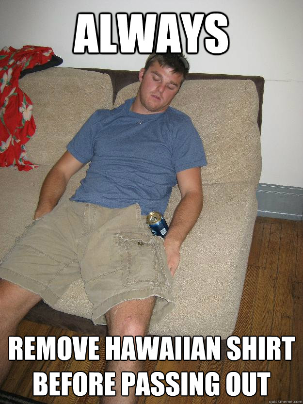 Always remove hawaiian shirt before passing out