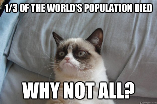 1/3 of the world's population died why not all? - 1/3 of the world's population died why not all?  GrumpyCatOL