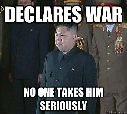 Declares war No one takes him seriously  Sad Kim Jong Un