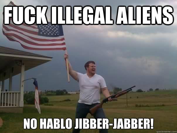 Fuck Illegal Aliens no hablo jibber-jabber! - Fuck Illegal Aliens no hablo jibber-jabber!  Overly Patriotic American