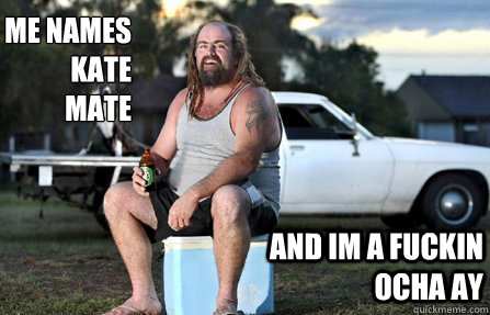 Me names kate mate and im a fuckin ocha ay - Me names kate mate and im a fuckin ocha ay  Aussie bogan