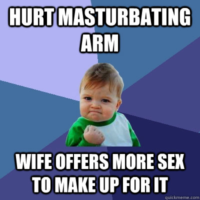 Hurt Masturbating Arm Wife offers more sex to make up for it - Hurt Masturbating Arm Wife offers more sex to make up for it  Success Kid